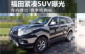 福田紧凑SUV曝光-年内推出 竞争哈弗H6