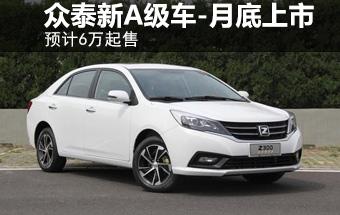 众泰推高端A级车-月底上市 预计6万起售