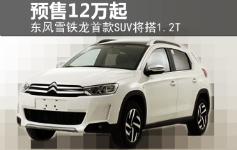 东风雪铁龙首款SUV将搭1.2T 预售12万起