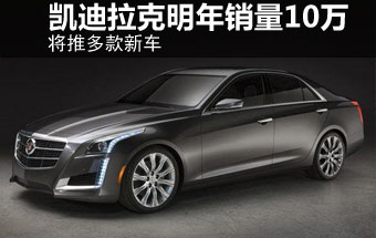 凯迪拉克明年销量达10万将推多款新车