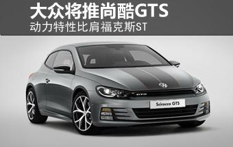 大众将推尚酷GTS 动力特性比肩福克斯ST