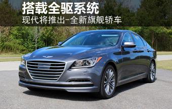 现代将推出-全新旗舰轿车 搭载全驱系统