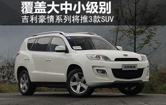 吉利豪情系列将推3款SUV 覆盖大中小级别