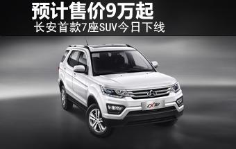 长安首款7座SUV正式下线 预计售价9万起