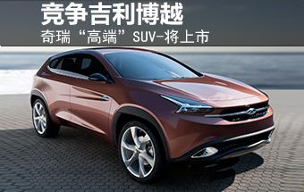 """奇瑞""""高端""""SUV-将上市 竞争吉利博越"""