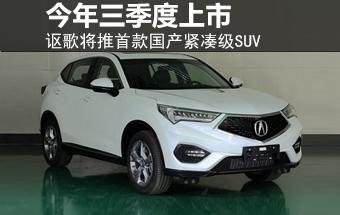 讴歌首款国产紧凑级SUV 今年三季度上市