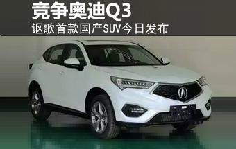 讴歌首款国产SUV今日发布 竞争奥迪Q3-图