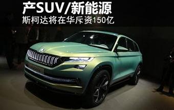 斯柯达将斥资150亿 在华产SUV/新能源车
