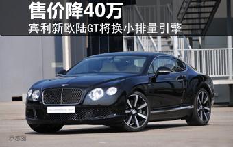 宾利新欧陆GT将换小排量引擎 售价降40万