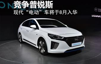 """现代""""电动""""车将于8月入华 竞争普锐斯"""