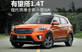 现代将推全新小型SUV 有望搭1.4T发动机