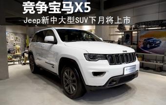 Jeep新中大型SUV下月上市 与宝马X5同级