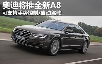 奥迪全新A8将升级 可手势控制/自动驾驶
