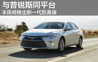 丰田将推出新一代凯美瑞 与普锐斯同平台