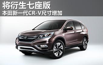 本田新一代CR-V尺寸增加 将衍生七座版