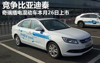 奇瑞插电混动车26日上市 竞争比亚迪秦