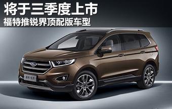 福特推锐界顶配版车型 将于三季度上市