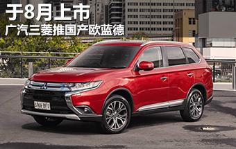 广汽三菱推国产欧蓝德 将于8月正式上市