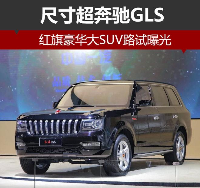 红旗豪华大SUV路试曝光 尺寸超奔驰GLS