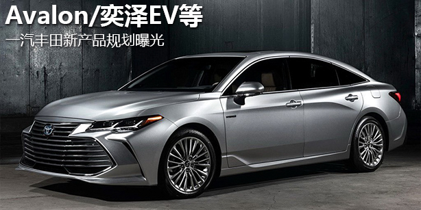 Avalon/奕泽EV等 一汽丰田新产品规划曝光