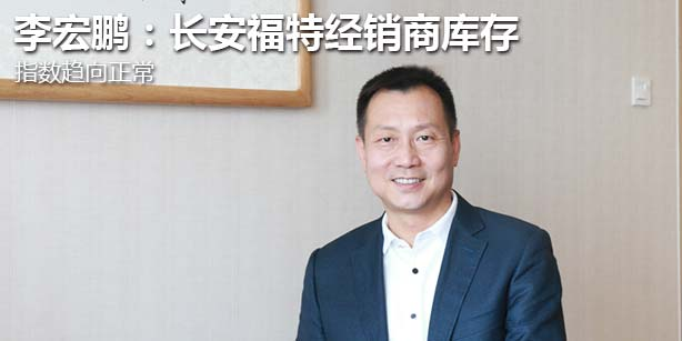 对话李宏鹏:长安福特经销商库存指数趋向正常